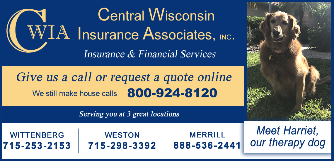 CWIA - Central Wisconsin Insurance Agency, Inc. – Agents, Auto, Home, Homeowners, Vehicle, Car, Truck, ATV, Boat, Side-by-Side, Recreational, Motorcycle, Scooter, All Terrain Vehicle, Bike, Renters, Umbrella, Protection, Fire, Wind, Hail, Water, Flood, Property, Land, Farm, Crop, Liability, Comprehensive, Glass, Snowmobile, RV, Motor Home, Camper, Toy Hauler, Fifth Wheel, Business, Commercial, Workers Compensation, Business Owners, Discounts, Good Student, Good Driver, Good Credit, Insurance, Revenue, Production, Agri, Corn, Soybeans, Wheat, Life Insurance, Term Life, Whole Life, Annuity, Retirement, Planning, Final Expense, Children, Family, Pets, Seniors, Health, Long Term Care, LTC, Nursing Home, Claims, Coverage, Trusted, Reliable, Experienced, Licensed, Registered, Wisconsin, Iowa, Minnesota, Wittenberg, Merrill, Weston, Clabough, Bob, Betty, Eric, Nier, Stevens Point, Rothschild, Hatley, Antigo, Deerbrook, Green Bay, Tomahawk, Pelican Lake, Appleton, Oshkosh, Tomah, Wisconsin Dells, Rhinelander, Eau Claire, Black River Falls, Warrens, La Crosse, Door County, Shawano County, Lincoln County, Dunn County, Independent, Auto Owners, Acuity, Dairyland Auto, Dupont, Formost, QBE, Hagerty, Pekin, Progressive, Secura, Seneca Sigel, Society, Mutual of Wausau, Hastings Mutual, West Bend,